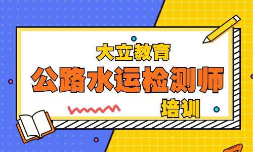 邵阳大立教育公路水运检测师培训
