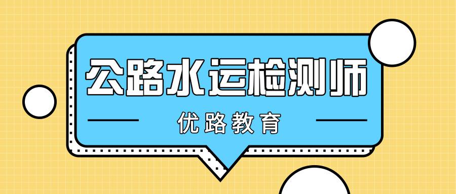 南京鼓楼优路教育公路水运检测师培训