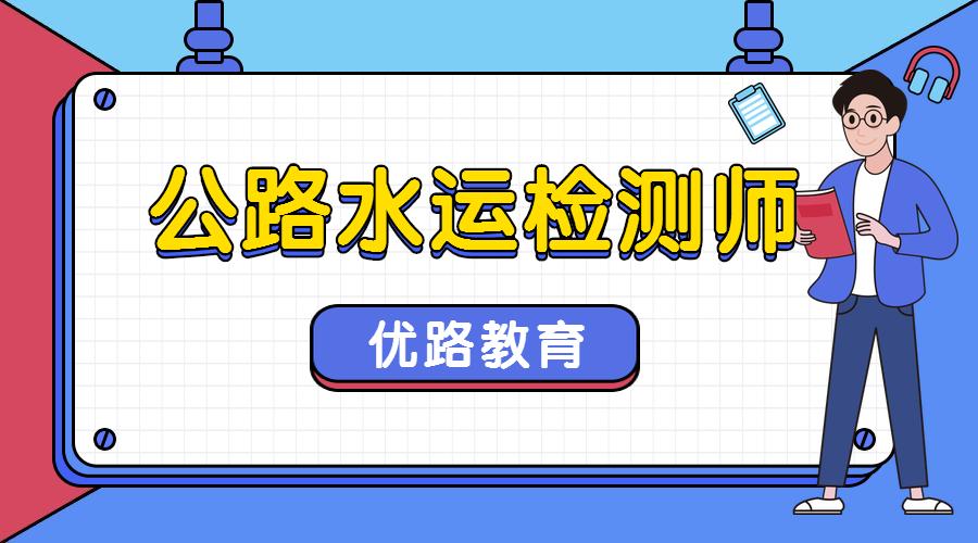 南京江宁优路教育公路水运检测师培训