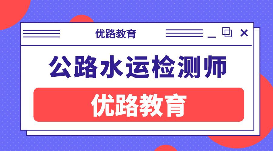 惠州优路教育公路水运检测师培训