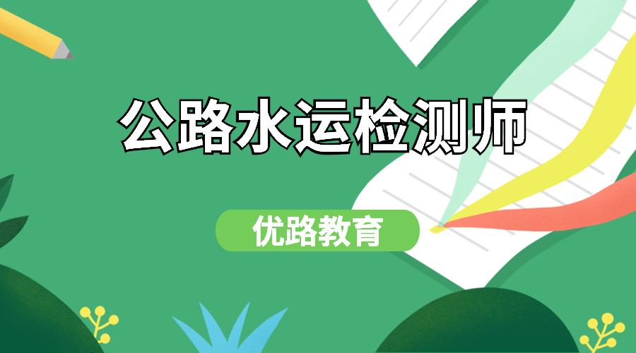 南宁优路教育公路水运检测师培训