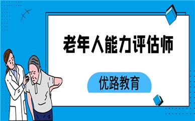 东莞优路老年人能力评估师培训课程